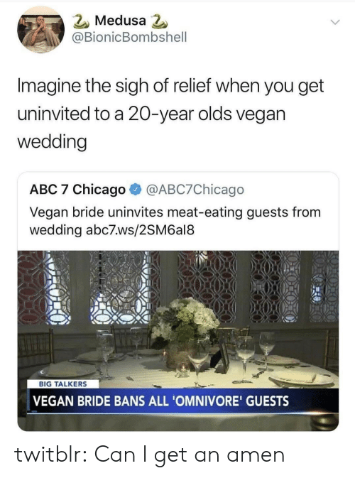Abc7: 2 Medusa  @BionicBombshell  Imagine the sigh of relief when you get  uninvited to a 20-year olds vegan  wedding  ABC 7 Chicago @ABC7Chicago  Vegan bride uninvites meat-eating guests from  wedding abc7.ws/2SM6al8  BIG TALKERS  VEGAN BRIDE BANS ALL 'OMNIVORE' GUESTS twitblr:  Can I get an amen