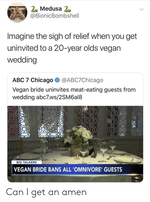 Abc7: 2 Medusa  @BionicBombshell  Imagine the sigh of relief when you get  uninvited to a 20-year olds vegan  wedding  ABC 7 Chicago @ABC7Chicago  Vegan bride uninvites meat-eating guests from  wedding abc7.ws/2SM6al8  BIG TALKERS  VEGAN BRIDE BANS ALL 'OMNIVORE' GUESTS Can I get an amen