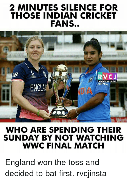 indian cricket: 2 MINUTES SILENCE FOR  THOSE INDIAN CRICKET  FANS.  WWW.RVCJ.COM  ENGLA  WHO ARE SPENDING THEIR  SUNDAY BY NOT WATCHING  WWC FINAL MATCH England won the toss and decided to bat first. rvcjinsta