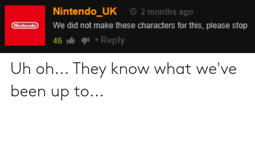 Nintendo, Been, and Did: 2 months ago  Nintendo_UK  Nintondo  We did not make these characters for this, please stop  Reply  46 Uh oh... They know what we've been up to...