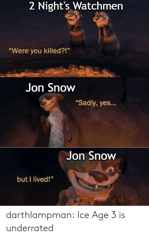 "Tumblr, Jon Snow, and Ice Age: 2 Night's Watchmen  ""Were you killed?!""  Jon Snow  ""Sadly, yes...  Jon Snow  but I lived!"" darthlampman:  Ice Age 3 is underrated"