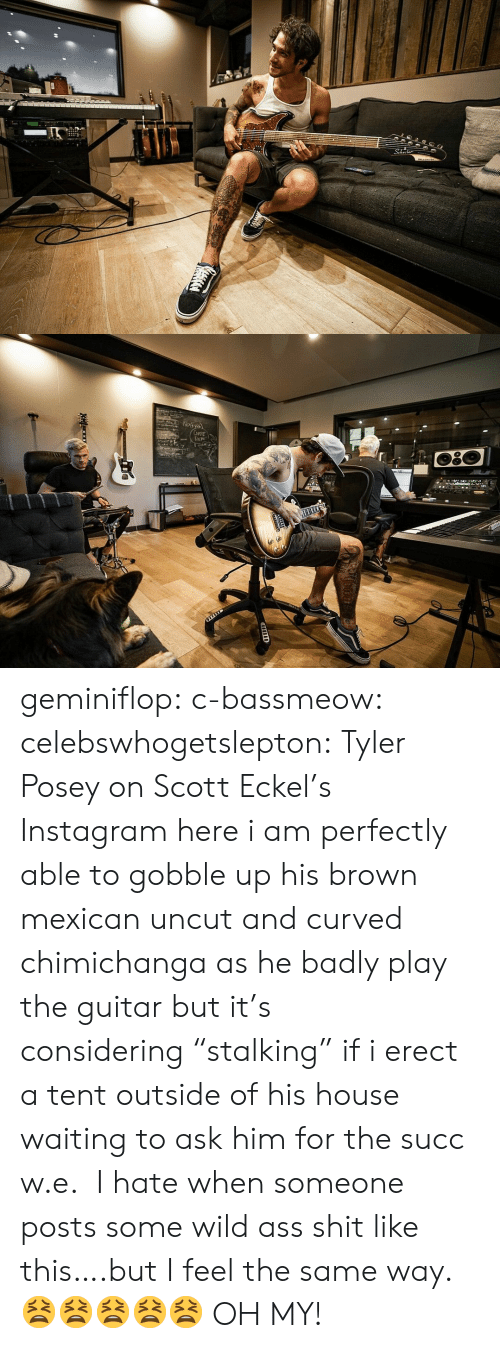 "Guitar: 2  Np১  CuFE  DEM geminiflop: c-bassmeow:   celebswhogetslepton: Tyler Posey on Scott Eckel's Instagram here i am perfectly able to gobble up his brown mexican uncut and curved chimichanga as he badly play the guitar but it's considering ""stalking"" if i erect a tent outside of his house waiting to ask him for the succ w.e.    I hate when someone posts some wild ass shit like this….but I feel the same way. 😫😫😫😫😫  OH MY!"