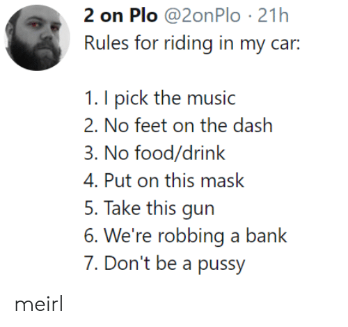Dont Be A Pussy: 2 on Plo @2onPlo 21h  Rules for riding in my car:  1. I pick the music  2. No fcci on the dash  3. No food/drink  4. Put on this mask  5. Take this gun  6. We're robbing a bank  7. Don't be a pussy meirl