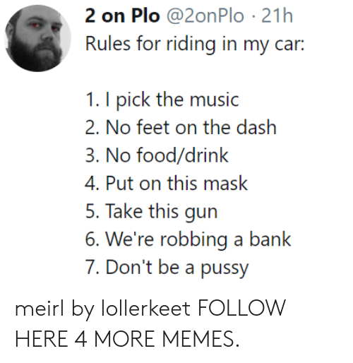 Dont Be A Pussy: 2 on Plo @2onPlo 21h  Rules for riding in my car:  1. I pick the music  2. No fcci on the dash  3. No food/drink  4. Put on this mask  5. Take this gun  6. We're robbing a bank  7. Don't be a pussy meirl by lollerkeet FOLLOW HERE 4 MORE MEMES.