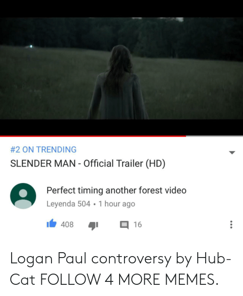 Slender Man:  # 2 ON TRENDING  SLENDER MAN - Official Trailer (HD)  Perfect timing another forest video  Leyenda 504 1 hour ago  408  16 Logan Paul controversy by Hub-Cat FOLLOW 4 MORE MEMES.
