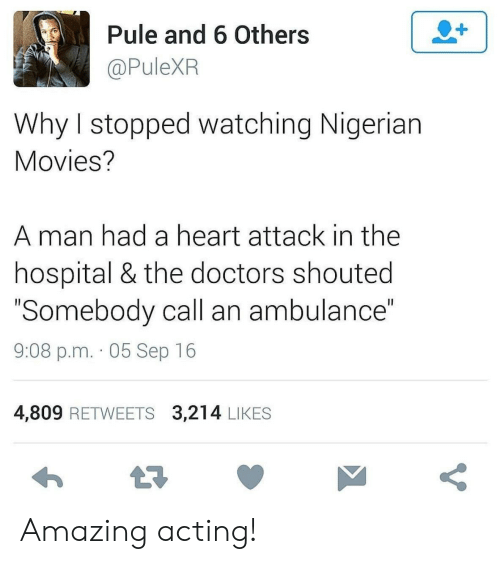 "heart attack: 2+  Pule and 6 Others  @PuleXR  Why I stopped watching Nigerian  Movies?  man had a heart attack in the  hospital & the doctors shouted  ""Somebody call an ambulance""  II  9:08 p.m. 05 Sep 16  4,809 RETWEETS 3,214 LIKES  t7  V Amazing acting!"