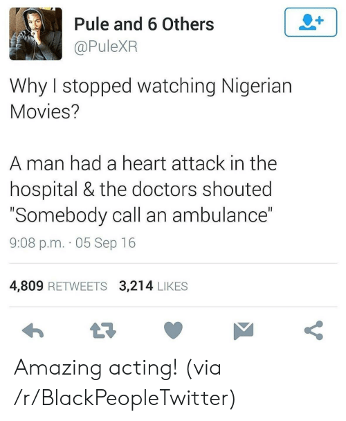 "heart attack: 2+  Pule and 6 Others  @PuleXR  Why I stopped watching Nigerian  Movies?  man had a heart attack in the  hospital & the doctors shouted  ""Somebody call an ambulance""  II  9:08 p.m. 05 Sep 16  4,809 RETWEETS 3,214 LIKES  t7  V Amazing acting! (via /r/BlackPeopleTwitter)"