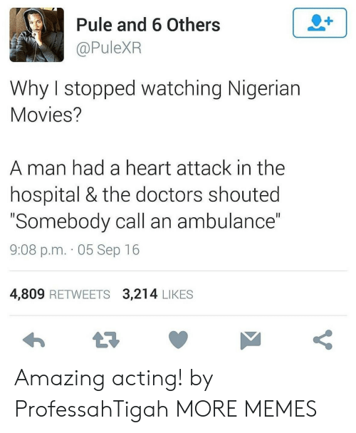 "heart attack: 2+  Pule and 6 Others  @PuleXR  Why I stopped watching Nigerian  Movies?  man had a heart attack in the  hospital & the doctors shouted  ""Somebody call an ambulance""  II  9:08 p.m. 05 Sep 16  4,809 RETWEETS 3,214 LIKES  t7  V Amazing acting! by ProfessahTigah MORE MEMES"