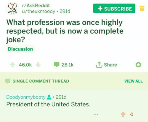 profession: 2 r/AskReddit  +SUBSCRIBEa  u/theukmoody 291d  What profession was once highly  respected, but is now a complete  joke?  Discussion  46.0k  28.1k  Share  SINGLE COMMENT THREAD  VIEW ALL  Doodyonmybooty291d  President of the United States.  -1