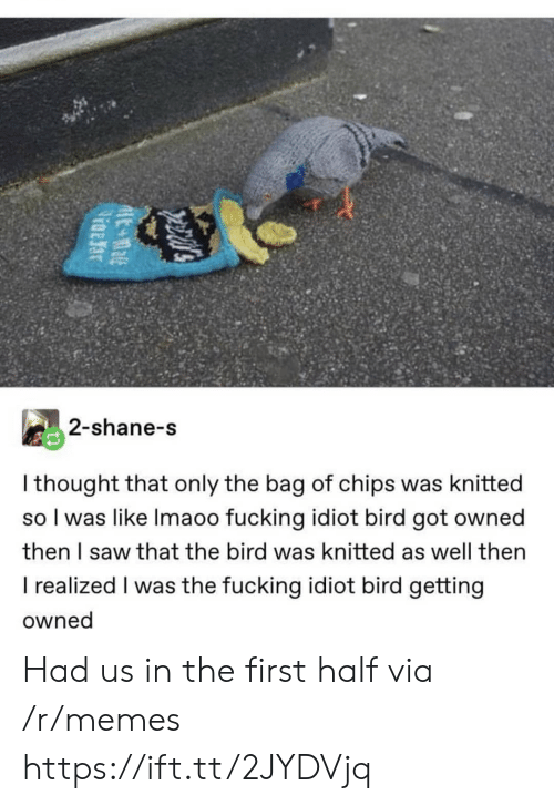 the bird: 2-shane-s  I thought that only the bag of chips was knitted  so I was like Imaoo fucking idiot bird got owned  then I saw that the bird was knitted as well then  I realized I was the fucking idiot bird getting  owned Had us in the first half via /r/memes https://ift.tt/2JYDVjq