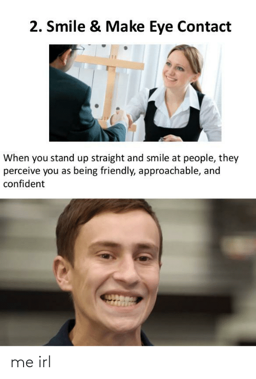 contact: 2. Smile & Make Eye Contact  When you stand up straight and smile at people, they  perceive you as being friendly, approachable, and  confident me irl