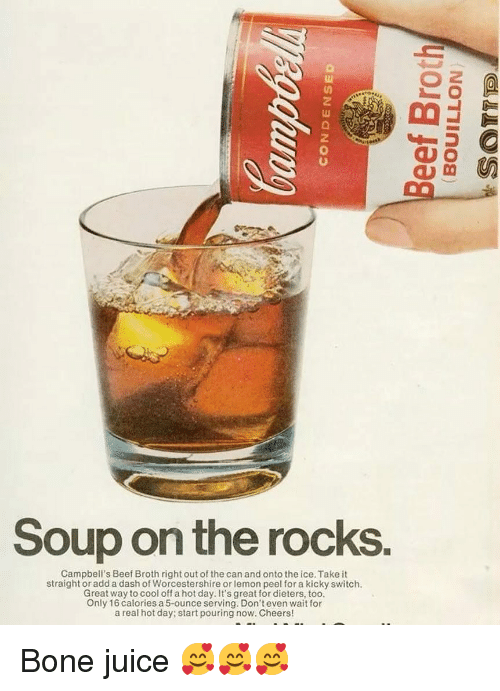 Cool Off: 2  Soup on the rocks.  Campbell's Beef Broth right out of the can and onto the ice. Take it  straight or add a dash of Worcestershire or lemon peel for a kicky switch.  Great way to cool off a hot day. It's great for dieters, too.  Only 16 calories a 5-ounce serving. Don't even wait for  a real hot day; start pouring now. Cheers! Bone juice 🥰🥰🥰