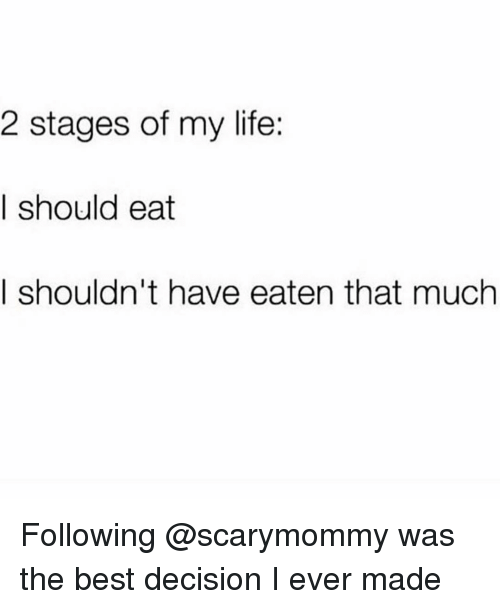The Best Decision I Ever Made: 2 stages of my life:  I should eat  I shouldn't have eaten that much Following @scarymommy was the best decision I ever made