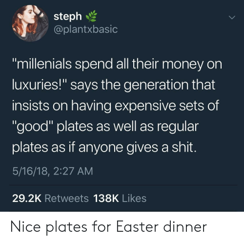 """Gives A Shit: 2  steph  @plantxbasic  """"millenials spend all their money on  luxuries!"""" says the generation that  insists on having expensive sets of  """"good"""" plates as well as regular  plates as if anyone gives a shit  5/16/18, 2:27 AM  29.2K Retweets 138K Likes Nice plates for Easter dinner"""