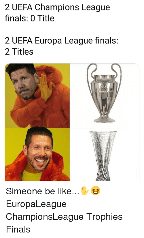 Be Like, Finals, and Memes: 2 UEFA Champions League  finals: 0 Title  2 UEFA Europa League finals:  2 Titles Simeone be like...✋😆 EuropaLeague ChampionsLeague Trophies Finals