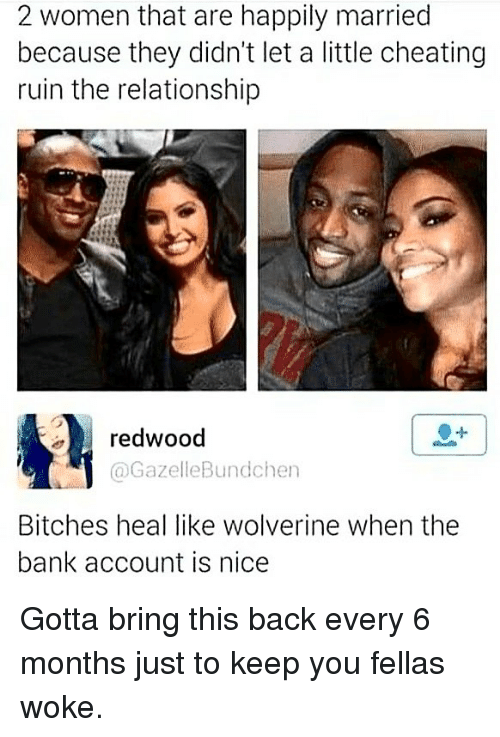 Cheating, Memes, and Wolverine: 2 women that are happily married  because they didn't let a little cheating  ruin the relationship  redwood  @GazelleBundchen  Bitches heal like wolverine when the  bank account is nice Gotta bring this back every 6 months just to keep you fellas woke.
