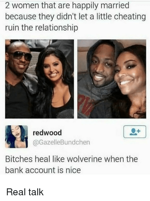 Cheating, Wolverine, and Bank: 2 women that are happily married  because they didn't let a little cheating  ruin the relationship  redwood  @GazelleBundchen  Bitches heal like wolverine when the  bank account is nice Real talk