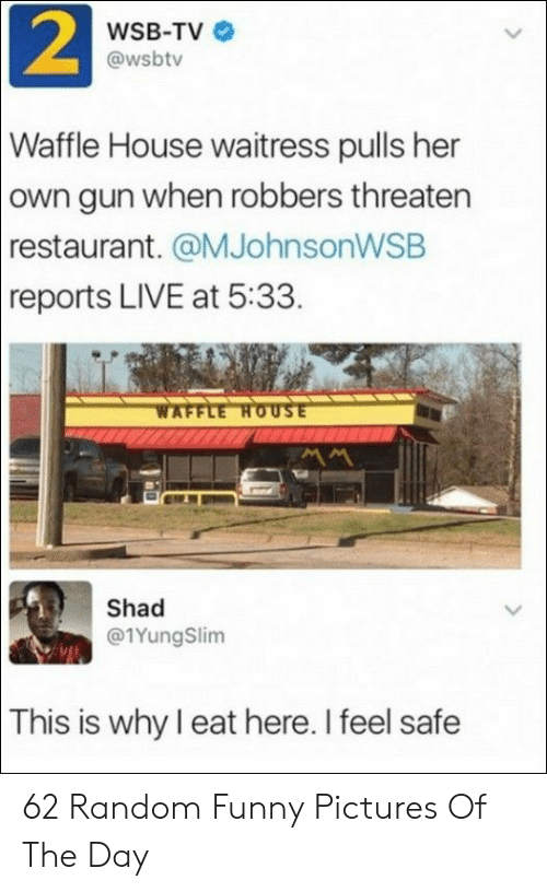 Funny, Waffle House, and House: 2  WSB-TV  @wsbtv  Waffle House waitress pulls her  own gun when robbers threaten  restaurant. @MJohnsonWSB  reports LIVE at 5:33.  WAFFLE HOUSE  Shad  @1YungSlim  This is why I eat here. I feel safe 62 Random Funny Pictures Of The Day