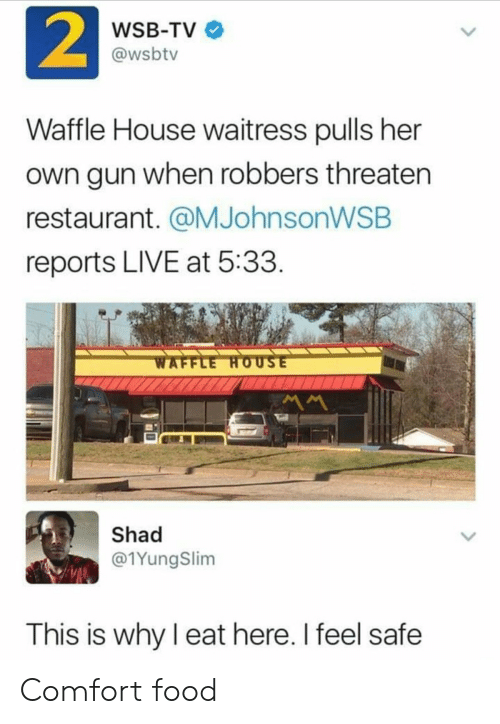 waffle: 2  WSB-TV  @wsbtv  Waffle House waitress pulls her  own gun when robbers threaten  restaurant. @MJohnsonWSB  reports LIVE at 5:33  WAFFLE HOUSE  MM  Shad  @1YungSlim  This is why I eat here. I feel safe Comfort food
