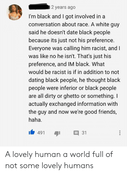 Dating, Friends, and Ghetto: 2 years ago  I'm black and I got involved in a  conversation about race. A white guy  said he doesn't date black people  because its just not his preference.  Everyone was calling him racist, and I  was like no he isn't. That's just his  preference, and IM black. What  would be racist is if in addition to not  dating black people, he thought black  people were inferior or black people  are all dirty or ghetto or something. I  actually exchanged information with  the guy and now we're good friends,  haha  31  491 A lovely human a world full of not some lovely humans