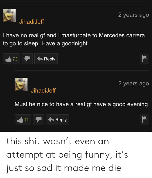 Funny, Go to Sleep, and Mercedes: 2 years ago  JihadiJeff  I have no real gf and I masturbate to Mercedes carrera  to go to sleep. Have a goodnight  Reply  73  2 years ago  JihadiJeff  Must be nice to have a real gf have a good evening  Reply  11 this shit wasn't even an attempt at being funny, it's just so sad it made me die
