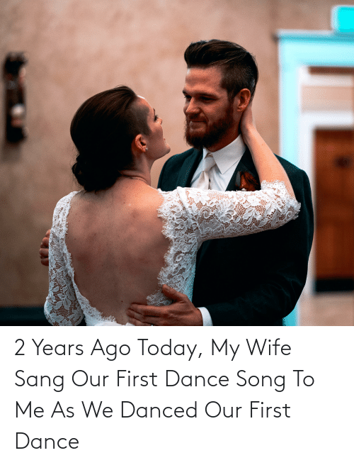 Sang: 2 Years Ago Today, My Wife Sang Our First Dance Song To Me As We Danced Our First Dance