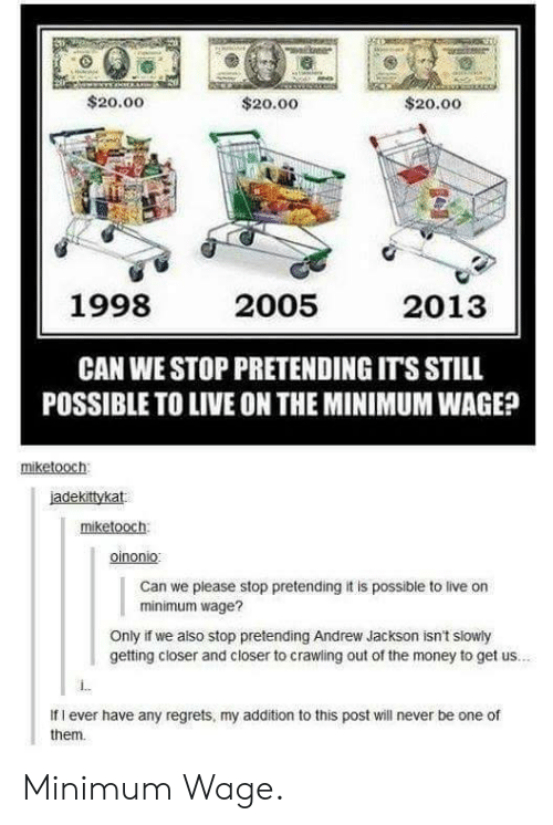 Andrew Jackson: $20.00  $20.00  $20.00  1998  2005  2013  CAN WE STOP PRETENDING IT'S STILL  POSSIBLE TO LIVE ON THE MINIMUM WAGE?  miketooch  iadekittykat  miketooch  oinonio  Can we please stop pretending it is possible to live on  minimum wage?  Only if we also stop pretending Andrew Jackson isn't slowly  getting closer and closer to crawling out of the money to get us..  If I ever have any regrets, my addition to this post will never be one of  them. Minimum Wage.