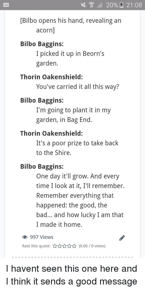 acorn: 20%,  21:08  [Bilbo opens his hand, revealing an  acorn  Bilbo Baggins:  I picked it up in Beorn's  garden  Thorin Oakenshield:  You've carried it all this way?  Bilbo Baggins:  I'm going to plant it in my  garden, in Bag End  Thorin Oakenshield:  It's a poor prize to take back  to the Shire,  Bilbo Baggins:  One day it'll grow. And every  time I look at it, I'll remember.  Remember everything that  happened: the good, the  bad... and how lucky I am that  I made it home.  997 Views  Rate this quote:(0.00/0 votes) I havent seen this one here and I think it sends a good message