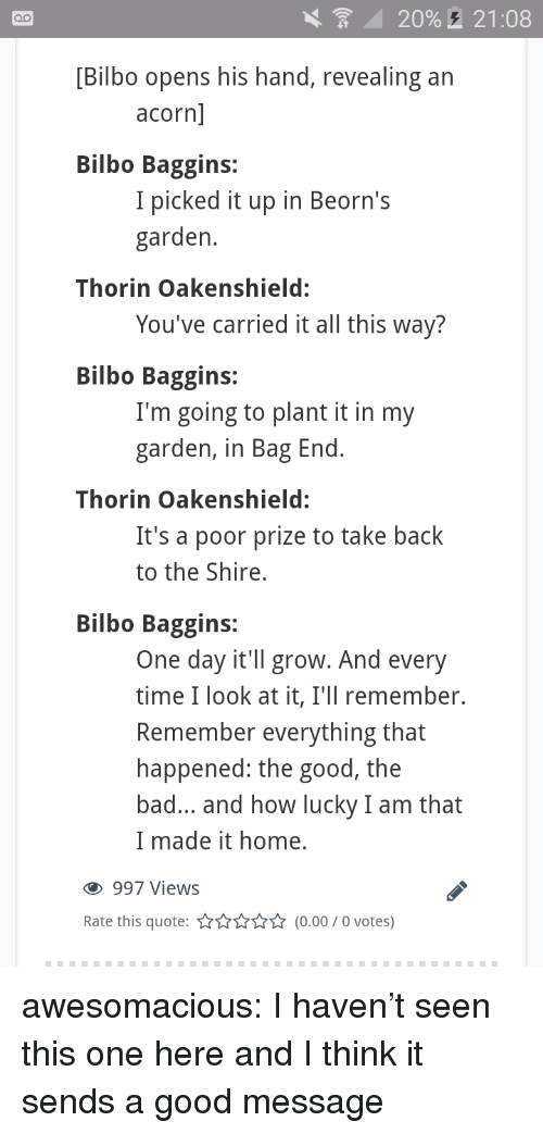 acorn: 20%,  21:08  [Bilbo opens his hand, revealing an  acorn  Bilbo Baggins:  I picked it up in Beorn's  garden  Thorin Oakenshield:  You've carried it all this way?  Bilbo Baggins:  I'm going to plant it in my  garden, in Bag End  Thorin Oakenshield:  It's a poor prize to take back  to the Shire,  Bilbo Baggins:  One day it'll grow. And every  time I look at it, I'll remember.  Remember everything that  happened: the good, the  bad... and how lucky I am that  I made it home.  997 Views  Rate this quote:(0.00/0 votes) awesomacious:  I haven't seen this one here and I think it sends a good message