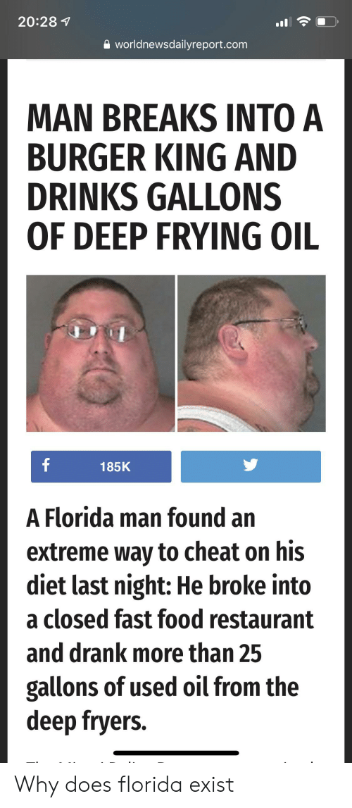 Deep Frying: 20:28 1  worldnewsdailyreport.com  MAN BREAKS INTO A  BURGER KING AND  DRINKS GALLONS  OF DEEP FRYING OIL  f  185K  A Florida man found an  extreme way to cheat on his  diet last night: He broke into  a closed fast food restaurant  and drank more than 25  gallons of used oil from the  deep fryers. Why does florida exist