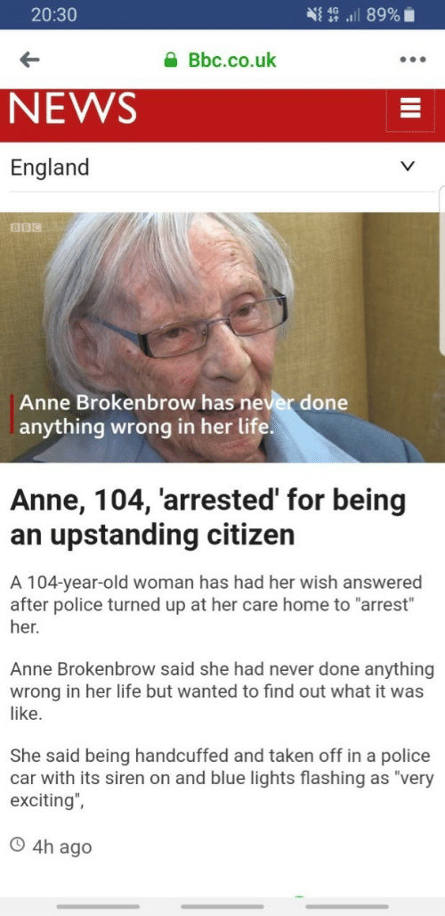 "England, Life, and News: 20:30  Bbc.co.uk  NEWS  England  BBC  Anne Brokenbrow has never done  anything wrong in her life  Anne, 104, 'arrested' for being  an upstanding citizen  A 104-year-old woman has had her wish answered  after police turned up at her care home to ""arrest""  her.  Anne Brokenbrow said she had never done anything  wrong in her life but wanted to find out what it was  like.  She said being handcuffed and taken off in a police  car with its siren on and blue lights flashing as ""very  exciting"",  O 4h ag"