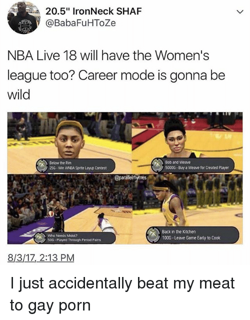 """Memes, Nba, and Period: 20.5"""" IronNeck SHAF  @BabaFuHToZe  NBA Live 18 will have the Women's  league too? Career mode is gonna be  wild  Below the Rim  25G-Win WNBA Sprite Layup Contest  Bob and Weave  5000G Buy a Weave for Created Player  Who Needs Midol?  50G Played through Period Pains  Back in the Kitchen  100G-Leave Game Early to Cook  8/3/1Z, 2:13 PM I just accidentally beat my meat to gay porn"""