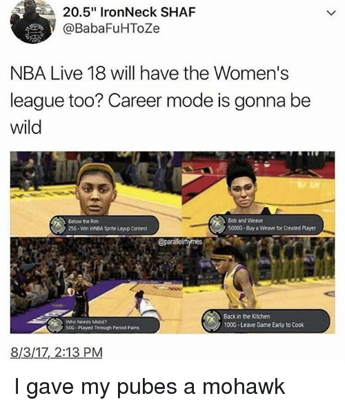 """Conteste: 20.5"""" IronNeck SHAF  @BabaFuHToZe  NBA Live 18 will have the Women's  league too? Career mode is gonna be  wild  Bob and Weave  S000G-Buy a Weave for Created Player  Below the Rim  256-Win WNBA Spnte Layup Contest  @parallel  Who Needs Midok?  50G Played Through Penod Pains  Back in the Kitchen  100G-Leave Game Early to Cook  8/3/17,2:13 PM I gave my pubes a mohawk"""