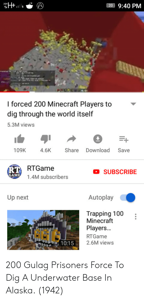 trapping: 20 9:40 PM  l forced 200 Minecraft Players  dig through the world itself  5.3M views  to-  109K 4.6KShare Download Save  RTGame  1.4M subscribers  RT  SUBSCRIBE  Up next  Autoplay  Trapping 100  Minecraft  Players...  RTGame  2.6M views  G6G  10:15 200 Gulag Prisoners Force To Dig A Underwater Base In Alaska. (1942)