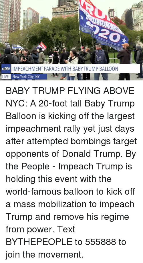 impeach: 20  actMPEACHMENT PARADE WITH BABY TRUMP BALLOON  L  New York City, NY  LIVE BABY TRUMP FLYING ABOVE NYC: A 20-foot tall Baby Trump Balloon is kicking off the largest impeachment rally yet just days after attempted bombings target opponents of Donald Trump.  By the People - Impeach Trump  is holding this event with the world-famous balloon to kick off a mass mobilization to impeach Trump and remove his regime from power. Text BYTHEPEOPLE to 555888 to join the movement.