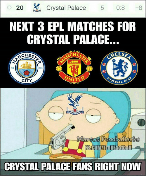 Memes, 🤖, and Epl: 20 Crystal Palace 5 0:8-8  NEXT 3 EPL MATCHES FOR  CRYSTAL PALACE  NCHES  CHES  ELS  18  CITY  VITED  OTBALL  FB.COMhrollfoothall  CRYSTAL PALACE FANS RIGHT NOW