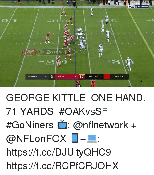 San Francisco 49ers, Memes, and Raiders: 20  FOX  RAIDERS 16 3 49ERS  1-71 3rd 14:17 02 2nd & 12  2 GEORGE KITTLE.  ONE HAND.  71 YARDS.   #OAKvsSF #GoNiners  📺: @nflnetwork + @NFLonFOX 📱+💻: https://t.co/DJUityQHC9 https://t.co/RCPfCRJOHX