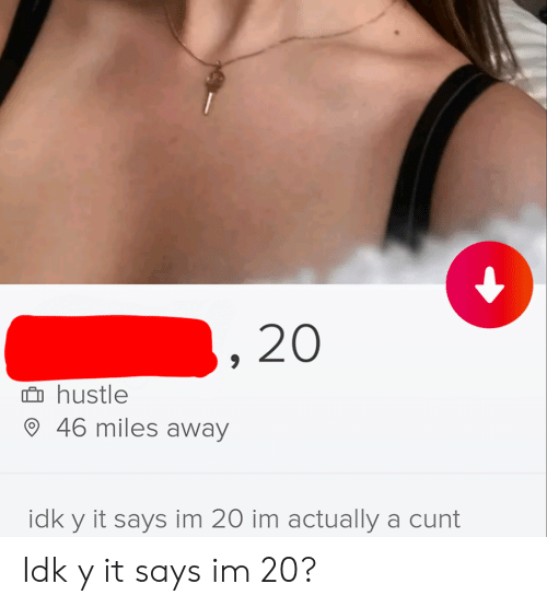 Cunt, Hustle, and Away: 20  hustle  46 miles away  idk y it says im 20 im actually a cunt Idk y it says im 20?