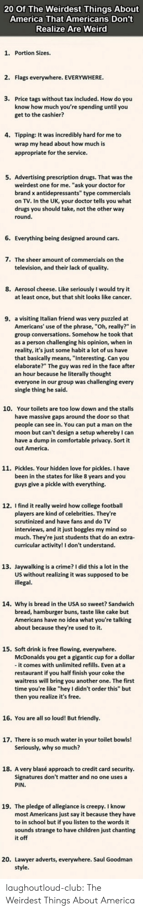 "College football: 20 Of The Weirdest Things About  America That Americans Don't  Realize Are Weird  1. Portion Sizes.  2. Flags everywhere. EVERYWHERE  3.  Price tags without tax included. How do you  know how much you're spending until you  get to the cashier?  4. Tipping: It was incredibly hard for me to  wrap my head about how much is  appropriate for the service  5. Advertising prescription drugs. That was the  weirdest one for me. ""ask your doctor for  brand x antidepressants"" type commercials  on TV. In the UK, your doctor tells you what  drugs you should take, not the other way  round  6. Everything being designed around cars.  7.  The sheer amount of commercials on the  television, and their lack of quality  8. Aerosol cheese. Like seriously I would try it  at least once, but that shit looks like cancer  9. a visiting Italian friend was very puzzled at  Americans' use of the phrase, ""Oh, really?"" in  group conversations. Somehow he took that  as a person challenging his opinion, when in  reality, it's just some habit a lot of us have  that basically means, ""Interesting. Can you  elaborate?"" The guy was red in the face after  an hour because he literally thought  everyone in our group was challenging every  single thing he said  10.  Your toilets are too low down and the stalls  have massive gaps around the door so that  people can see in. You can put a man on the  moon but can't design a setup whereby I can  have a dump in comfortable privacy. Sort it  out America  11. Pickles. Your hidden love for pickles. I have  been in the states for like 8 years and you  guys give a pickle with everything.  12. I find it really weird how college football  players are kind of celebrities. They're  scrutinized and have fans and do TV  interviews, and it just boggles my mind so  much. They're just students that do an extra-  curricular activity! I don't understand  13. Jaywalking is a crime? I did this a lot in the  US without realizing it was supposed to be  illegal  14. Why is bread in the USA so sweet? Sandwich  bread, hamburger buns, taste like cake but  Americans have no idea what you're talking  about because they're used to it.  15. Soft drink is free flowing, everywhere  McDonalds you get a gigantic cup for a dollar  - it comes with unlimited refills. Even at a  restaurant if you half finish your coke the  waitress will bring you another one. The first  time you're like ""hey I didn't order this"" but  then you realize it's free  16. You are all so loud! But friendly  17. There is so much water in your toilet bowls!  Seriously, why so much?  18. A very blasé approach to credit card security  Signatures don't matter and no one uses a  PIN  19. The pledge of allegiance is creepy. I know  most Americans just say it because they have  to in school but if you listen to the words it  sounds strange to have children just chanting  it off  20. Lawyer adverts, everywhere. Saul Goodman laughoutloud-club:  The Weirdest Things About America"