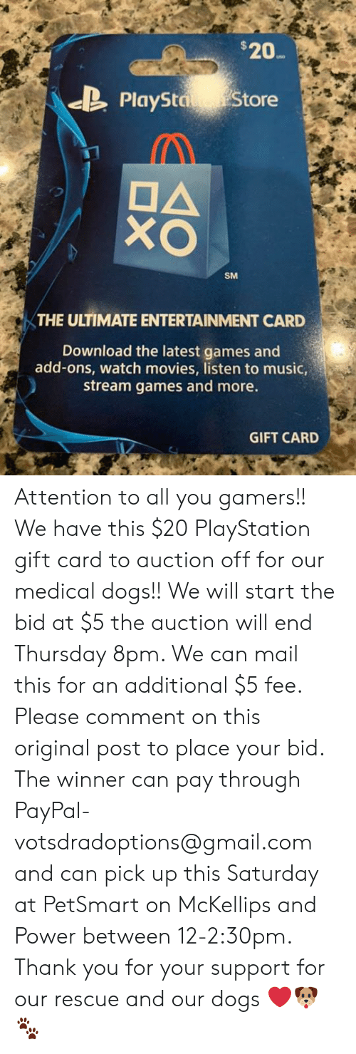 Dogs, Memes, and Movies: $20  PlaySta Store  DA  SM  THE ULTIMATE ENTERTAINMENT CARD  Download the latest games and  add-ons, watch movies, listen to music,  stream games and more.  GIFT CARD Attention to all you gamers!! We have this $20 PlayStation gift card to auction off for our medical dogs!! We will start the bid at $5 the auction will end Thursday 8pm. We can mail this for an additional $5 fee. Please comment on this original post to place your bid.  The winner can pay through PayPal- votsdradoptions@gmail.com and can pick up this Saturday at PetSmart on McKellips and Power between 12-2:30pm.  Thank you for your support for our rescue and our dogs ❤️🐶🐾