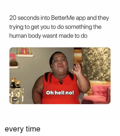 Gif, Time, and Girl Memes: 20 seconds into BetterMe app and they  trying to get you to do something the  human body wasnt made to do  Oh hellI no!  GIF every time