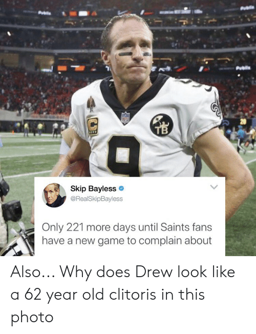 Memes, New Orleans Saints, and Skip Bayless: 20  Skip Bayless  @RealSkipBayless  Only 221 more days until Saints fans  have a new game to complain about Also... Why does Drew look like a 62 year old clitoris in this photo