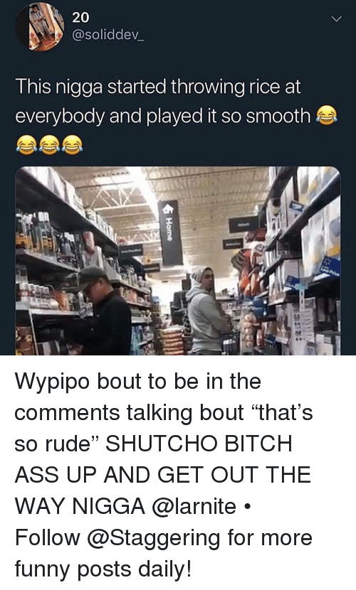 "Ass, Bitch, and Funny: 20  @soliddev_  This nigga started throwing rice at  everybody and played it so smooth Wypipo bout to be in the comments talking bout ""that's so rude"" SHUTCHO BITCH ASS UP AND GET OUT THE WAY NIGGA @larnite • ➫➫➫ Follow @Staggering for more funny posts daily!"