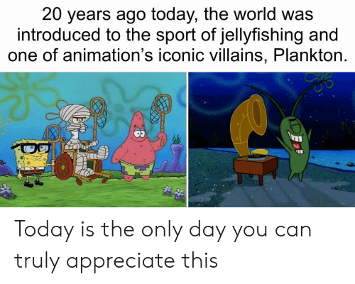 animations: 20 years ago today, the world was  introduced to the sport of jellyfishing and  one of animation's iconic villains, Plankton. Today is the only day you can truly appreciate this