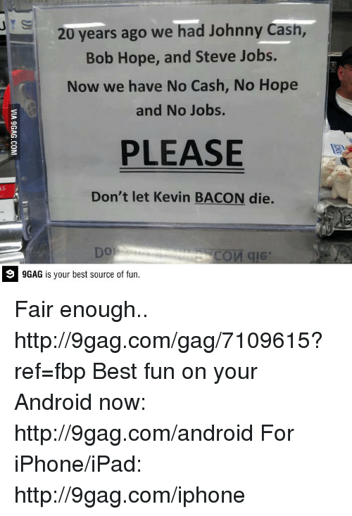 Kevin Bacon: 20 years ago we had Johnny Cash,  Bob Hope, and Steve Jobs.  Now we have No Cash, No Hope  and No Jobs.  PLEASE  Don't let Kevin BACON die.  COM qIE  GAG is your best source of fun. Fair enough.. http://9gag.com/gag/7109615?ref=fbp  Best fun on your Android now: http://9gag.com/android   For iPhone/iPad: http://9gag.com/iphone