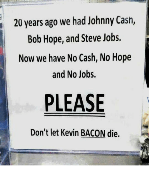 Kevin Bacon: 20 years ago we had Johnny Cash,  Bob Hope, and Steve Jobs.  Now we have No Cash, No Hope  and No Jobs.  PLEASE  Don't let Kevin BACON die.