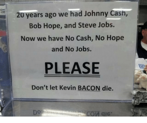 Kevin Bacon: 20 years ago we had Johnny Cash,  Bob Hope, and Steve Jobs.  Now we have No Cash, No Hope  and No Jobs.  PLEASE  Don't let Kevin BACON die.  Dor
