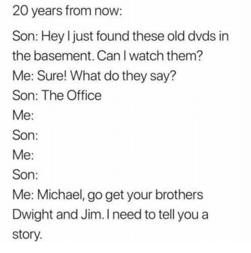 The Office, Michael, and Office: 20 years from now:  Son: Hey l just found these old dvds in  the basement. Can I watch them?  Me: Sure! What do they say?  Son: The Office  Me:  Son:  Me:  Son:  Me: Michael, go get your brothers  Dwight and Jim. I need to tell you a  story.