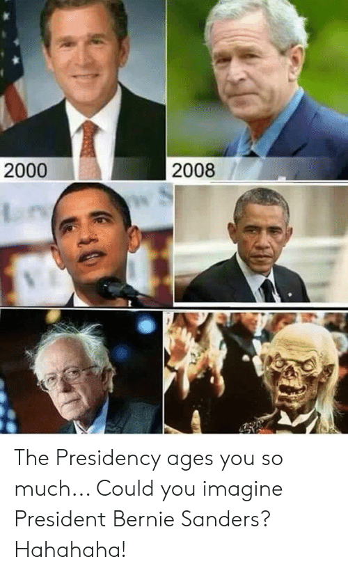 Bernie Sanders, Memes, and Bernie: 2000  2008 The Presidency ages you so much... Could you imagine President Bernie Sanders?  Hahahaha!
