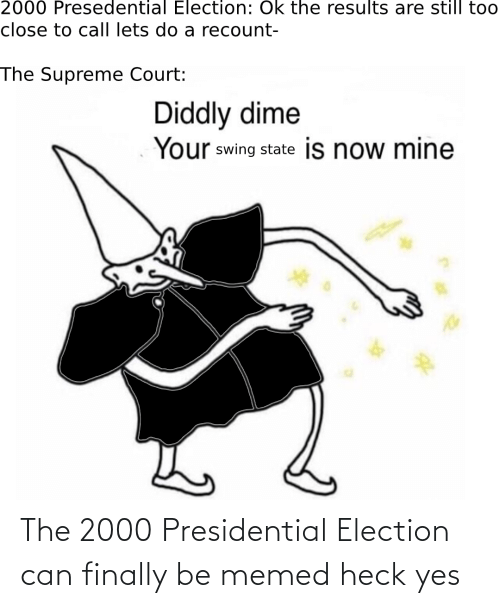 Supreme Court: 2000 Presedential Election: Ok the results are still too  close to call lets do a recount-  The Supreme Court:  Diddly dime  Your swing state is now mine The 2000 Presidential Election can finally be memed heck yes